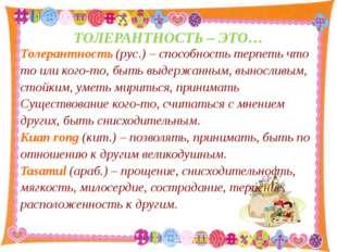 ТОЛЕРАНТНОСТЬ – ЭТО… Толерантность (рус.) – способность терпеть что то или ко