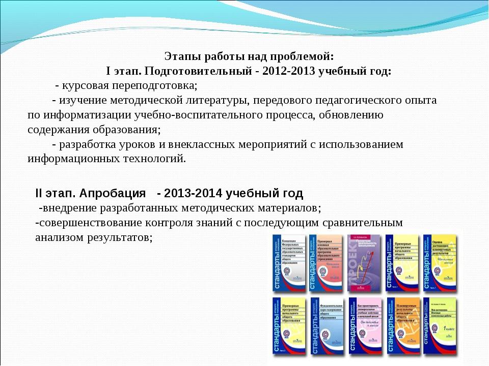 Этапы работы над проблемой: I этап. Подготовительный - 2012-2013 учебный год:...
