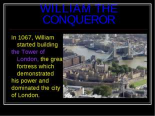 WILLIAM THE CONQUEROR In 1067, William started building the Tower of London,