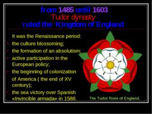 from 1485 until 1603 Tudor dynasty ruled the Kingdom of England It was the Re
