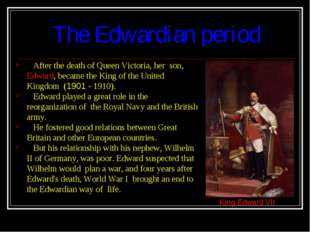 The Edwardian period After the death of Queen Victoria, her son, Edward, bec