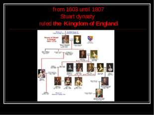 from 1603 until 1807 Stuart dynasty ruled the Kingdom of England