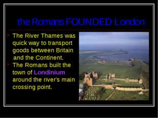 the Romans FOUNDED London The River Thames was quick way to transport goods