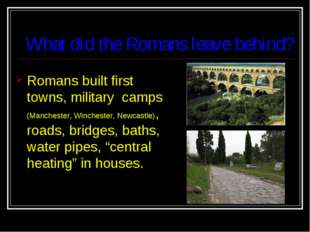 What did the Romans leave behind? Romans built first towns, military camps (M