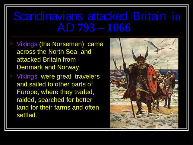 Scandinavians attacked Britain in AD 793 – 1066 Vikings (the Norsemen) came a...