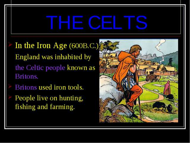 THE CELTS In the Iron Age (600B.C.), England was inhabited by the Celtic peo...