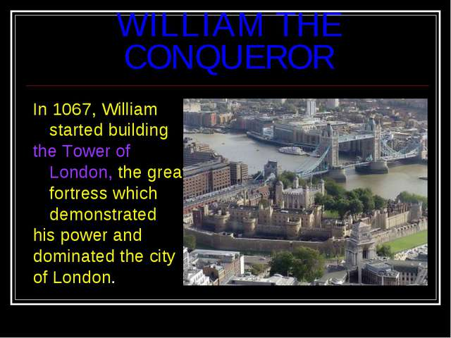 WILLIAM THE CONQUEROR In 1067, William started building the Tower of London,...