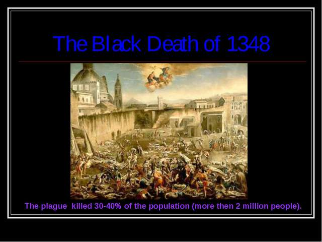 The Black Death of 1348 The plague killed 30-40% of the population (more then...