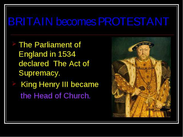 BRITAIN becomes PROTESTANT The Parliament of England in 1534 declared The Act...