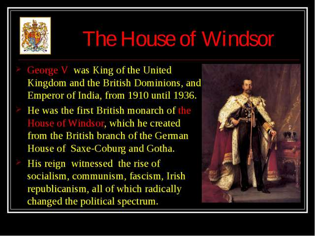 The House of Windsor George V was King of the United Kingdom and the British...