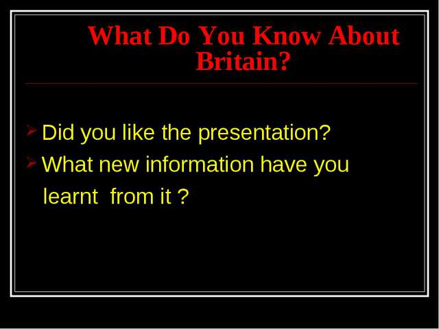 What Do You Know About Britain? Did you like the presentation? What new infor...
