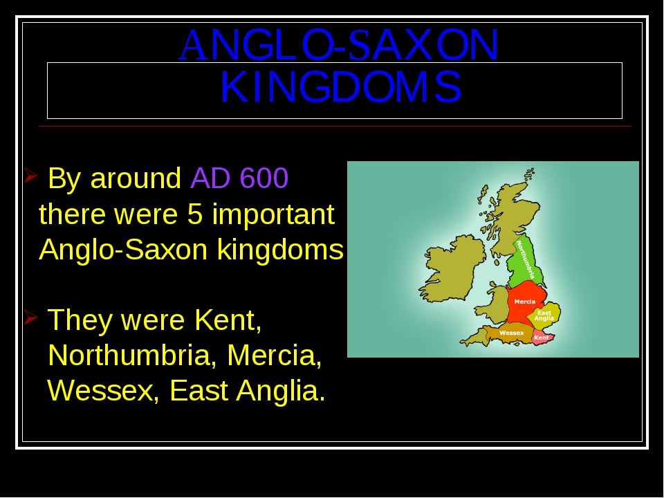 ANGLO-SAXON KINGDOMS By around AD 600 there were 5 important Anglo-Saxon king...