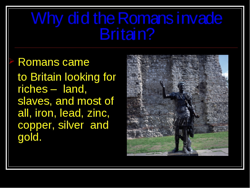 Why did the Romans invade Britain? Romans came to Britain looking for riches...