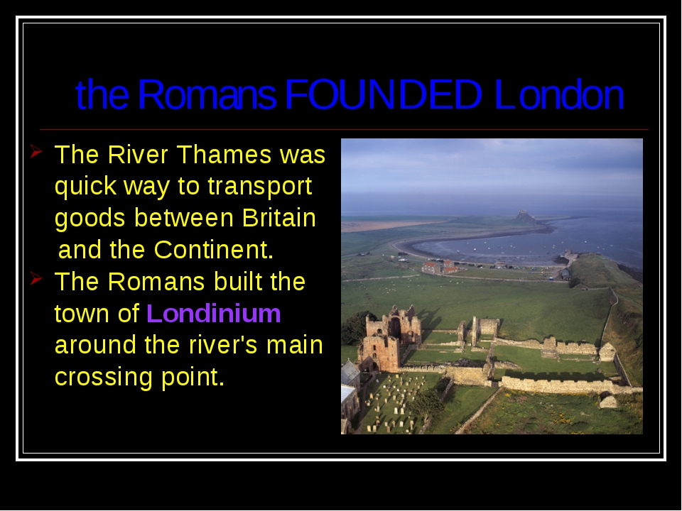 the Romans FOUNDED London The River Thames was quick way to transport goods...