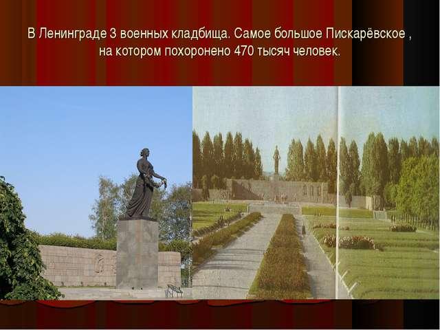 В Ленинграде 3 военных кладбища. Самое большое Пискарёвское , на котором похо...