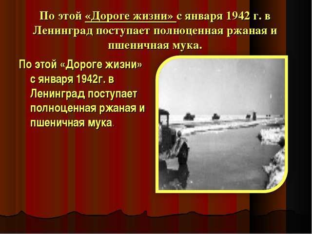 По этой «Дороге жизни» с января 1942 г. в Ленинград поступает полноценная ржа...