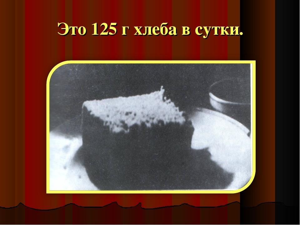 Это 125 г хлеба в сутки.