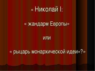 « Николай I: « жандарм Европы» или « рыцарь монархической идеи»?»