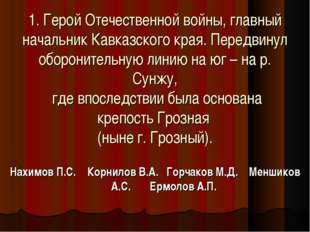 1. Герой Отечественной войны, главный начальник Кавказского края. Передвинул