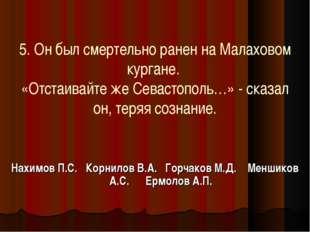 5. Он был смертельно ранен на Малаховом кургане. «Отстаивайте же Севастополь