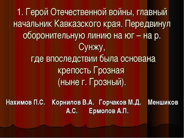 1. Герой Отечественной войны, главный начальник Кавказского края. Передвинул...