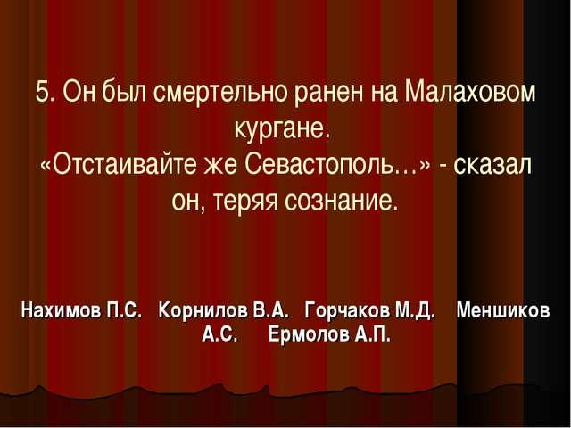 5. Он был смертельно ранен на Малаховом кургане. «Отстаивайте же Севастополь...
