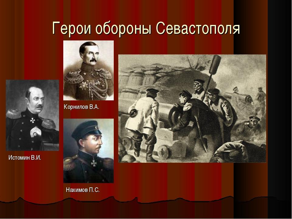 Герои обороны Севастополя Корнилов В.А. Истомин В.И. Нахимов П.С.