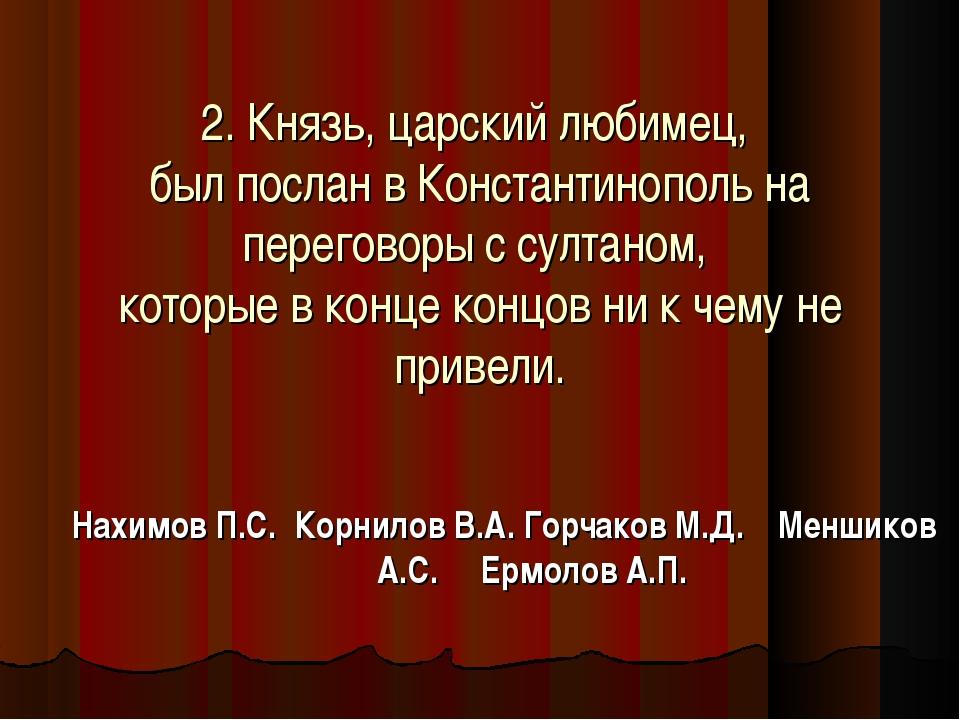 2. Князь, царский любимец, был послан в Константинополь на переговоры с султ...
