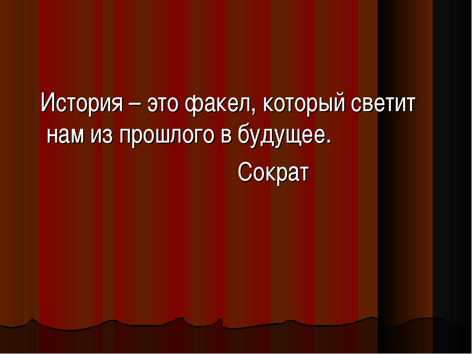 История – это факел, который светит нам из прошлого в будущее. Сократ