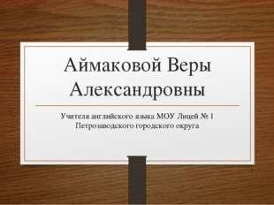 Аймаковой Веры Александровны Учителя английского языка МОУ Лицей № 1 Петрозав