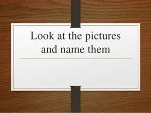 Look at the pictures and name them