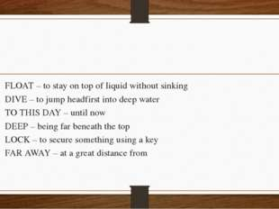 FLOAT – to stay on top of liquid without sinking DIVE – to jump headfirst in