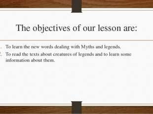 The objectives of our lesson are: To learn the new words dealing with Myths a