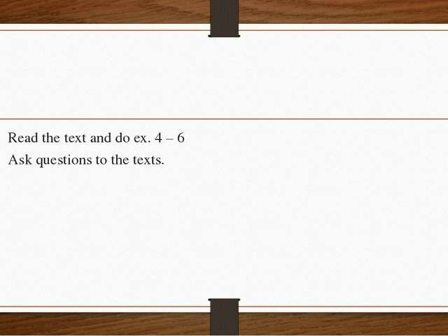 Read the text and do ex. 4 – 6 Ask questions to the texts.