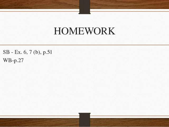 HOMEWORK SB - Ex. 6, 7 (b), p.51 WB-p.27