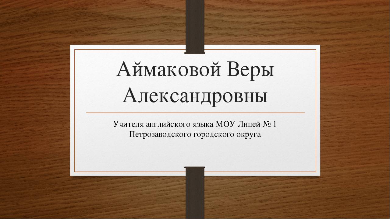 Аймаковой Веры Александровны Учителя английского языка МОУ Лицей № 1 Петрозав...