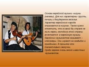 Основа еврейской музыки- нигуны (напевы). Для них характерны- грусть, печаль