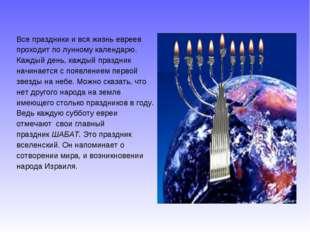 Все праздники и вся жизнь евреев проходит по лунному календарю. Каждый день,
