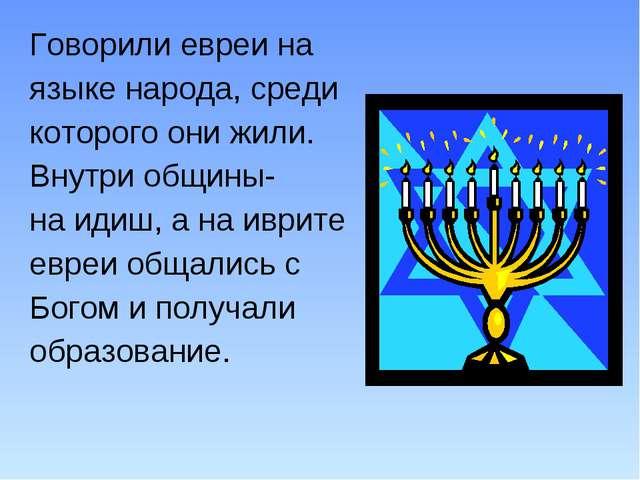 Говорили евреи на языке народа, среди которого они жили. Внутри общины- на ид...