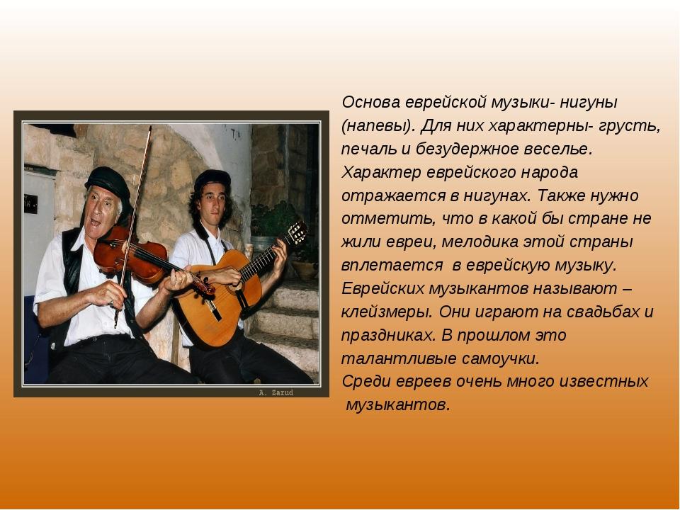 Основа еврейской музыки- нигуны (напевы). Для них характерны- грусть, печаль...