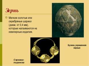 Зернь Мелкие золотые или серебряные шарики (диам. от 0,4 мм), которые напаива