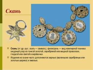 Скань Скань (от др.-рус. скать— свивать), филигрань— вид ювелирной техники: