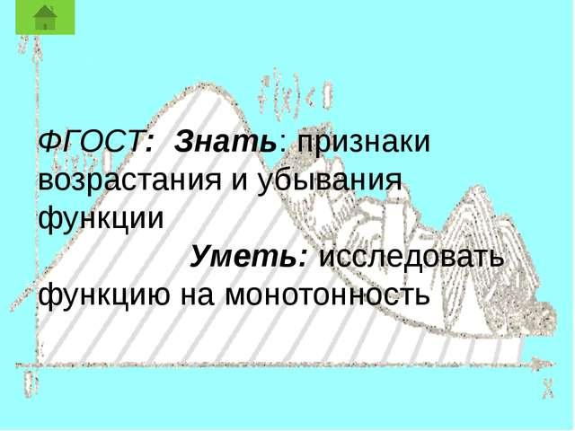 ФГОСТ: Знать: признаки возрастания и убывания функции Уметь: исследовать фун...