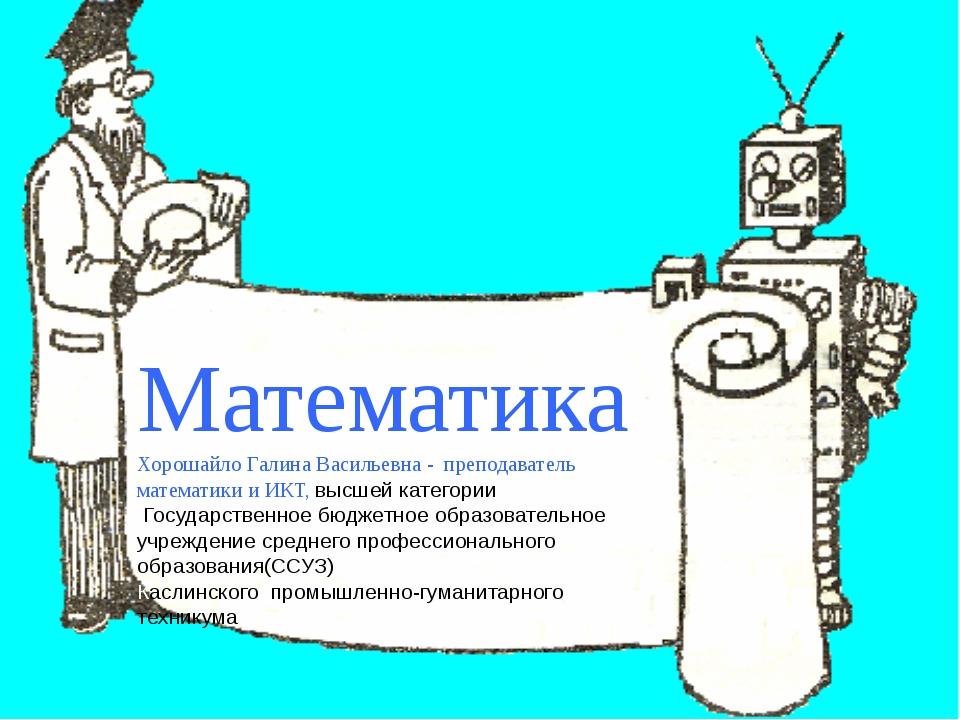Математика Хорошайло Галина Васильевна - преподаватель математики и ИКТ, выс...