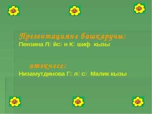 Презентацияне башкаручы: Пензина Ләйсән Кәшиф кызы Җитәкчесе: Низамутдинова Г