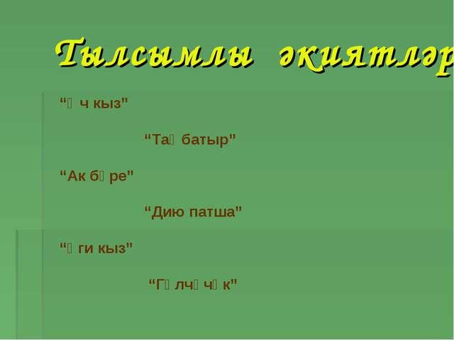 """Тылсымлы әкиятләр """"Өч кыз"""" """"Таңбатыр"""" """"Ак бүре"""" """"Дию патша""""  """"Үги кыз"""" """"..."""