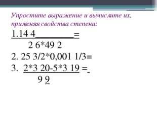 Упростите выражение и вычислите их, применяя свойства степени: 1.14 4________