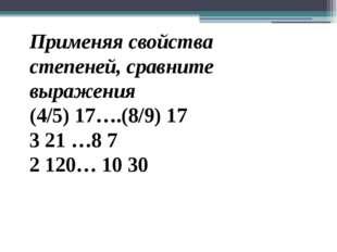 Применяя свойства степеней, сравните выражения (4/5) 17….(8/9) 17 3 21 …8 7 2