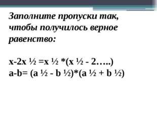 Заполните пропуски так, чтобы получилось верное равенство: x-2x ½ =x ½ *(x ½