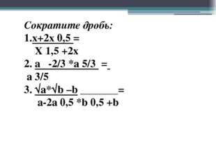 Сократите дробь: 1.x+2x 0,5 = X 1,5 +2x 2. a -2/3 *a 5/3 = a 3/5 3. √a*√b –b